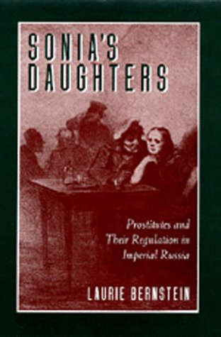 Sonia's Daughters: Prostitutes and Their Regulation in Imperial Russia: Bernstein, Laurie