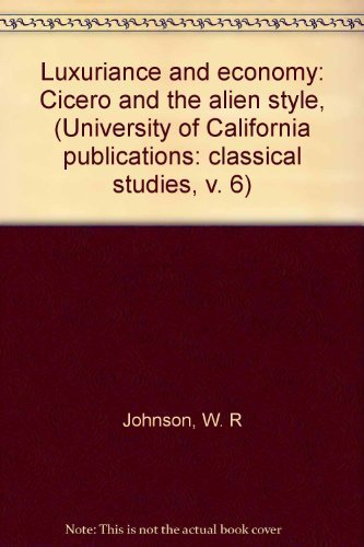 Luxuriance and economy: Cicero and the alien style, (University of California publications: classical studies, v. 6) (0520093836) by W. R Johnson