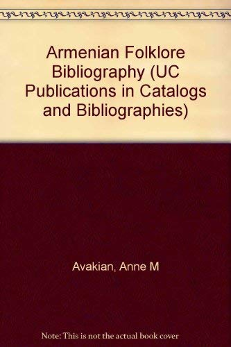 Armenian Folklore Bibliography (UC Publications in Catalogs and Bibliographies): Avakian, Anne M.
