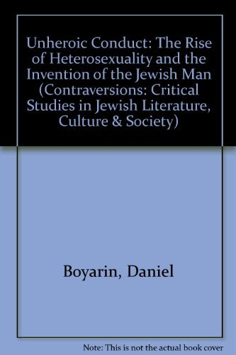 Unheroic Conduct: The Rise of Heterosexuality and the Invention of the Jewish Man: Boyarin, Daniel