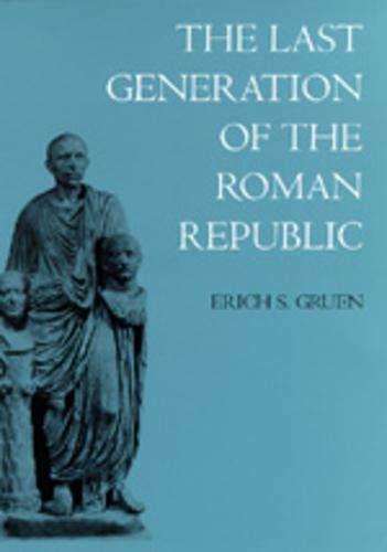 The Last Generation of the Roman Republic: Gruen, Erich S.