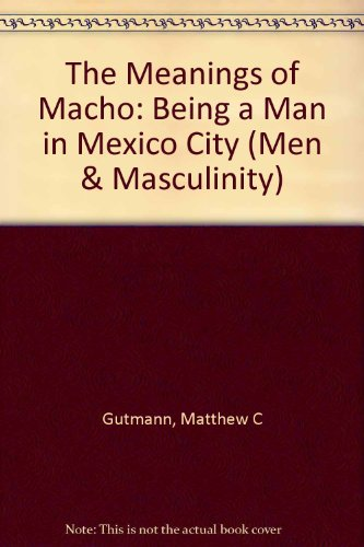9780520202344: The Meanings of Macho: Being a Man in Mexico City (Men and Masculinity)
