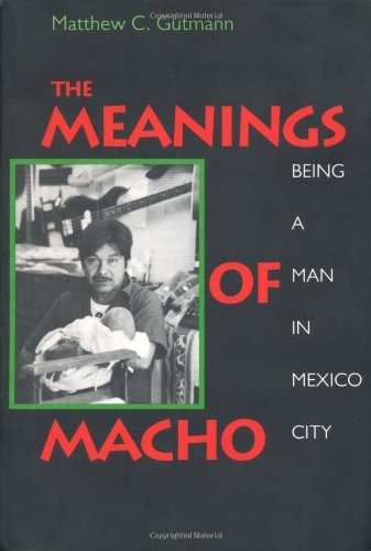 9780520202368: The Meanings of Macho: Being a Man in Mexico City (Men and Masculinity)