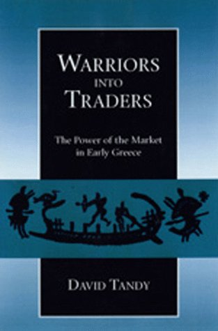 Warriors into Traders: The Power of the Market in Early Greece (Classics and Contemporary Thought):...