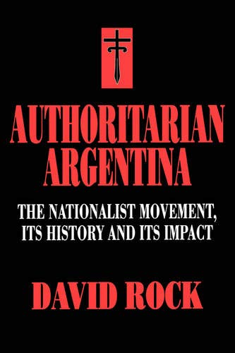 9780520203525: Authoritarian Argentina: The Nationalist Movement, Its History and Its Impact
