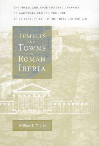 9780520203778: Temples and Towns in Roman Iberia: The Social and Architectural Dynamics of Sanctuary Designs, from the Third Century B.C. to the Third Century A.D.