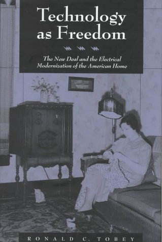 Technology as Freedom: The New Deal and the Electrical Modernization of the American Home: Tobey, ...