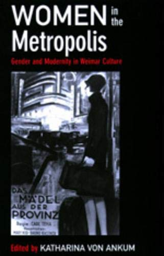 Women in the Metropolis: Gender and Modernity in Weimar Culture (Weimar and Now: German Cultural ...