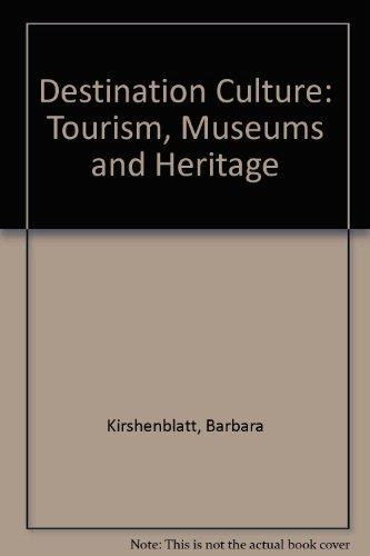 Destination Culture: Tourism, Museums, and Heritage: Kirshenblatt-Gimblett, Barbara