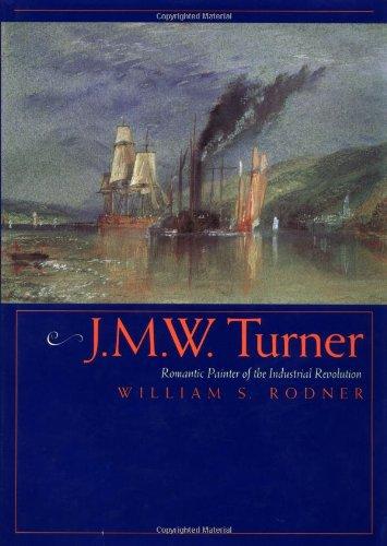 J.M.W. Turner: Romantic Painter of the Industrial Revolution: William S. Rodner