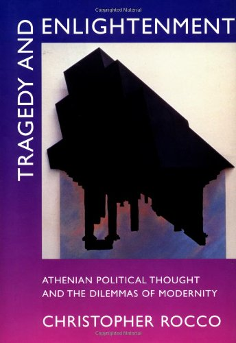 Tragedy and Enlightenment: Athenian Political Thought and the Dilemmas of Modernity (Classics and ...