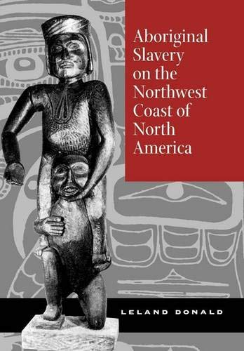 Aboriginal Slavery on the Northwest Coast of North America: Donald, Leland