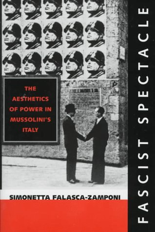 Fascist Spectacle The Aesthetics of Power in Mussolini's Italy: Falasca-Zamponi, Simonetta