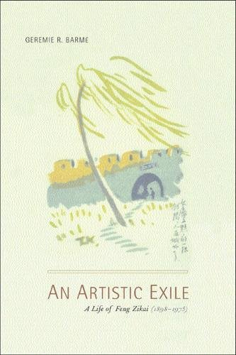 An Artistic Exile: A Life of Feng Zikai (1898-1975): Geremie Randall BarmÃ