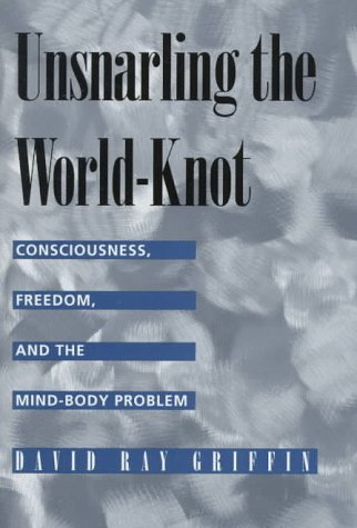 Unsnarling the World-Knot: Consciousness, Freedom, and the Mind-Body Problem: Griffin, David Ray