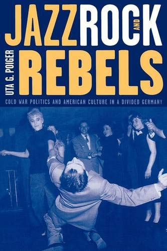 9780520211391: Jazz, Rock, and Rebels: Cold War Politics and American Culture in a Divided Germany (Studies on the History of Society and Culture)