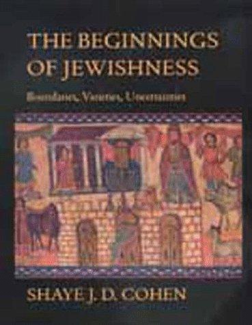 The Beginnings of Jewishness: Boundaries, Varieties, Uncertainties: Cohen, Shaye J. D.