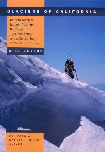 Glaciers of California: Modern Glaciers, Ice Age Glaciers, the Origin of Yosemite Valley, and a ...