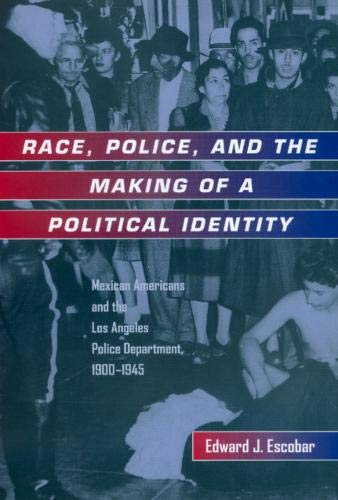 9780520213357: Race, Police, and the Making of a Political Identity: Mexican Americans and the Los Angeles Police Department, 1900-1945 (Latinos in American Society and Culture)