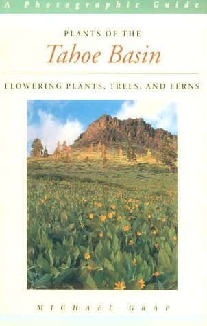 Plants of the Tahoe Basin: Flowering Plants, Trees, and Ferns: Graf, Mich�l