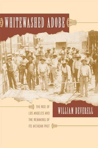 Whitewashed Adobe: The Rise of Los Angeles and the Remaking of Its Mexican Past: Deverell, William