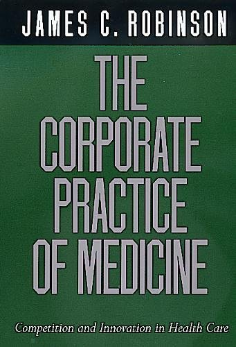 The Corporate Practice of Medicine: Competition and: James C. Robinson