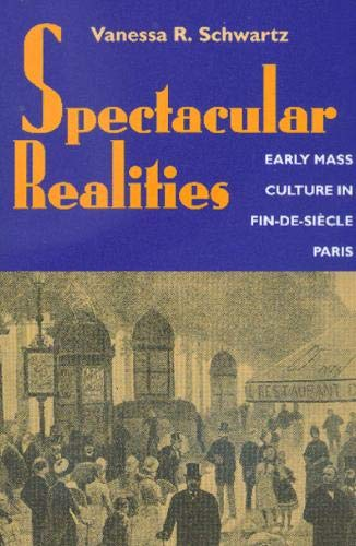 Spectacular Realities Early Mass Culture in Fin de Sicle Paris