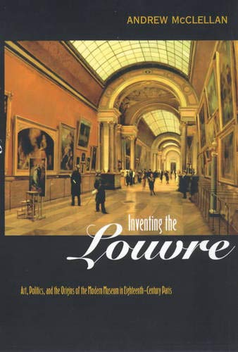 9780520221765: Inventing the Louvre: Art, Politics, and the Origins of the Modern Museum in Eighteenth-Century Paris