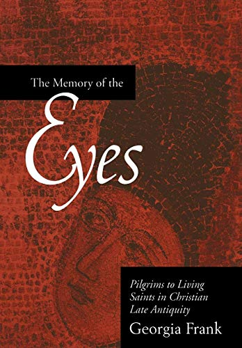 The Memory of the Eyes: Pilgrims to Living Saints in Christian Late Antiquity.