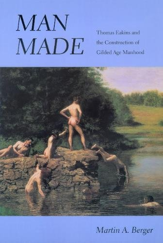 9780520222090: Man Made: Thomas Eakins and the Construction of Gilded Age Manhood