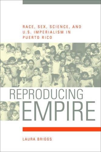Reproducing Empire: Race, Sex, Science, and U.S. Imperialism in Puerto Rico: Briggs, Laura