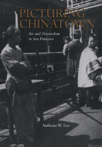 Picturing Chinatown: Art and Orientalism in San Francisco: Anthony W. Lee