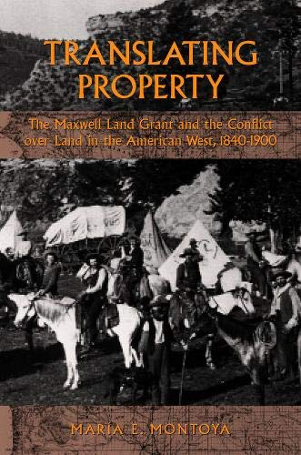 TRANSLATING PROPERTY: THE MAXWELL LAND GRANT AND THE CONFLICT OVER LAND IN THE AMERICAN WEST, 184...