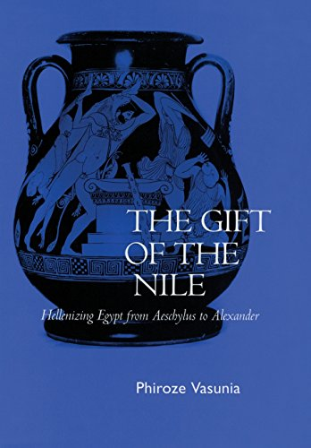 The Gift of the Nile: Hellenizing Egypt from Aeschylus to Alexander (Hardback): Phiroze Vasunia