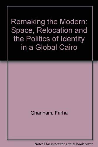 Remaking the Modern: Space, Relocation, and the Politics of Identity in a Global Cairo: Ghannam, ...
