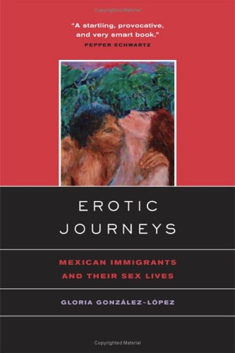Erotic Journeys: Mexican Immigrants and Their Sex Lives: Gonzalez-Lopez, Gloria