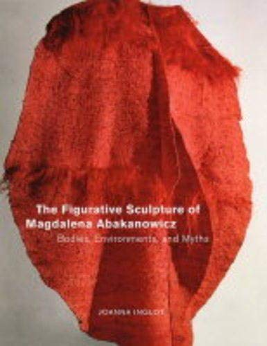 The Figurative Sculputre of Magdalena Abakanowicz Bodies, Environments, and Myths