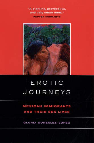 Erotic Journeys: Mexican Immigrants and Their Sex: Gonzalez-Lopez, Gloria