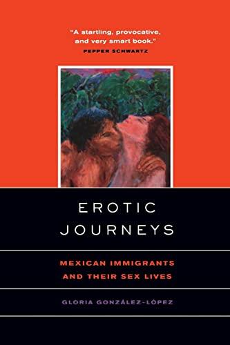 Erotic Journeys: Mexican Immigrants and Their Sex: Gloria Gonzalez-Lopez