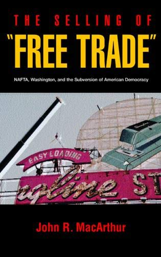 """The Selling of """"Free Trade"""": NAFTA, Washington, and the Subversion of American Democracy:..."""