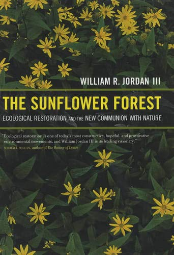 The Sunflower Forest: Ecological Restoration and the New Communion With Nature: Jordan, William R.