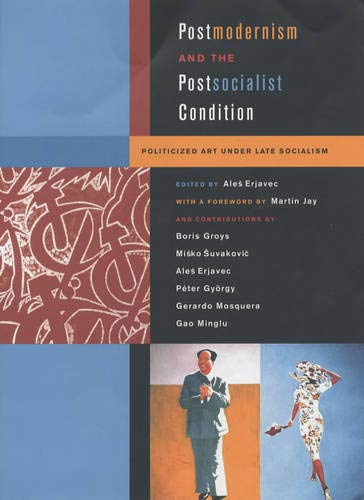 Postmodernism and the Postsocialist Condition: Politicized Art: Erjavec, Ales ed