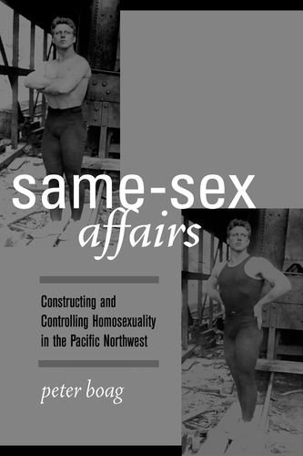 9780520236042: Same-Sex Affairs: Constructing and Controlling Homosexuality in the Pacific Northwest