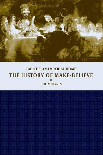The History of Make-Believe: Tacitus on Imperial Rome: Haynes, Holly