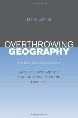 9780520239944: Overthrowing Geography: Jaffa, Tel Aviv, and the Struggle for Palestine, 1880-1948