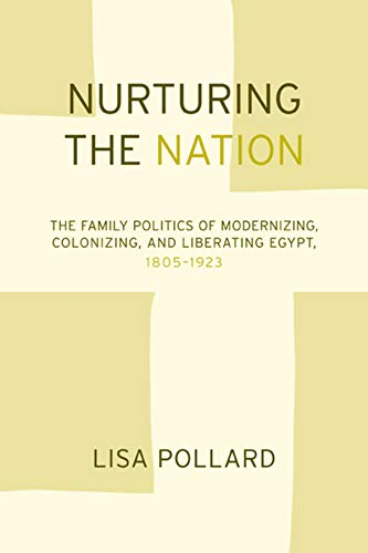 9780520240230: Nurturing the Nation: The Family Politics of Modernizing, Colonizing, and Liberating Egypt, 1805-1923