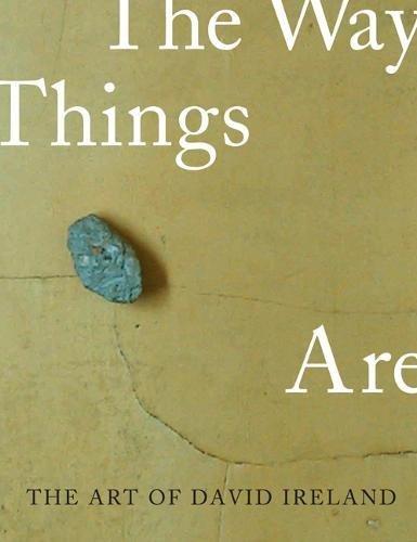 The Art of David Ireland: The Way Things Are: Tsujimoto, Karen; Ireland, David; Gross, Jennifer R.;...