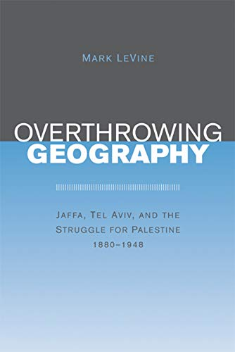 9780520243712: Overthrowing Geography: Jaffa, Tel Aviv, and the Struggle for Palestine, 1880-1948
