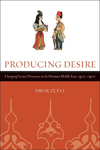Producing Desire: Changing Sexual Discourse in the Ottoman Middle East, 1500-1900 (Studies on the ...