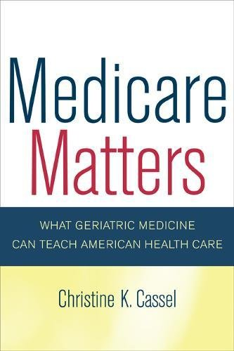 9780520246249: Medicare Matters: What Geriatric Medicine Can Teach American Health Care (California/Milbank Books on Health and the Public)